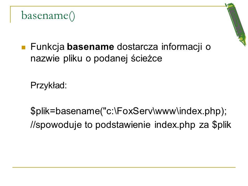 basename() Funkcja basename dostarcza informacji o nazwie pliku o podanej ścieżce. Przykład: $plik=basename( c:\FoxServ\www\index.php);