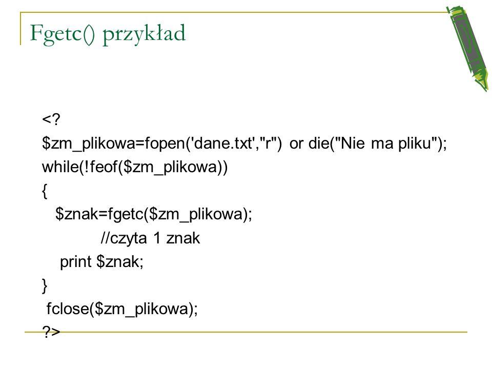 Fgetc() przykład < $zm_plikowa=fopen( dane.txt , r ) or die( Nie ma pliku ); while(!feof($zm_plikowa))