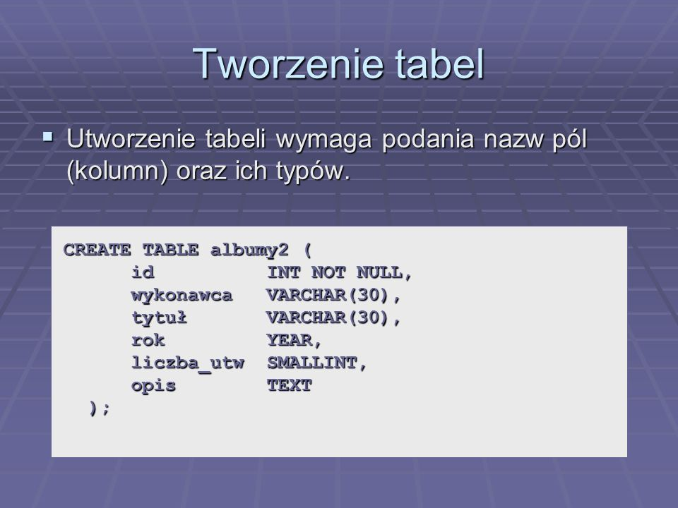 Tworzenie tabel Utworzenie tabeli wymaga podania nazw pól (kolumn) oraz ich typów.