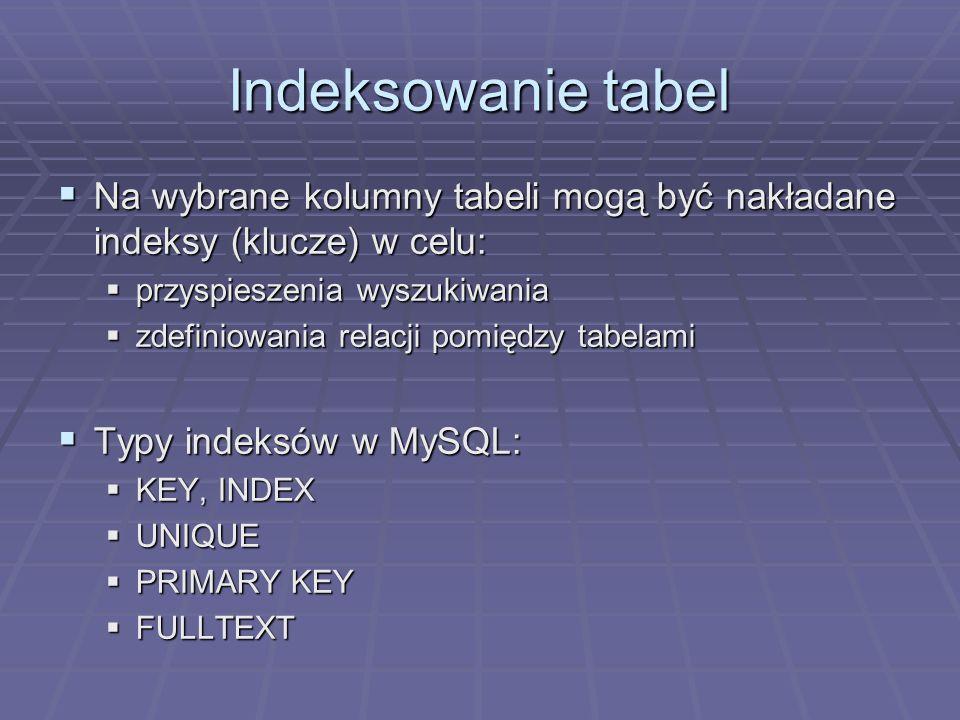 Indeksowanie tabel Na wybrane kolumny tabeli mogą być nakładane indeksy (klucze) w celu: przyspieszenia wyszukiwania.