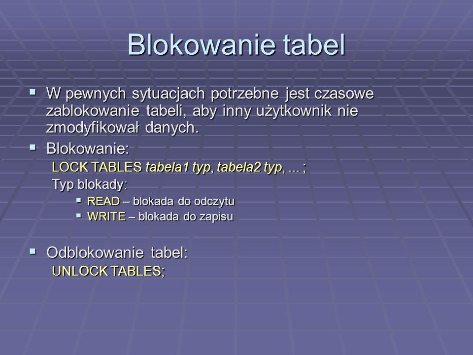 Blokowanie tabel W pewnych sytuacjach potrzebne jest czasowe zablokowanie tabeli, aby inny użytkownik nie zmodyfikował danych.