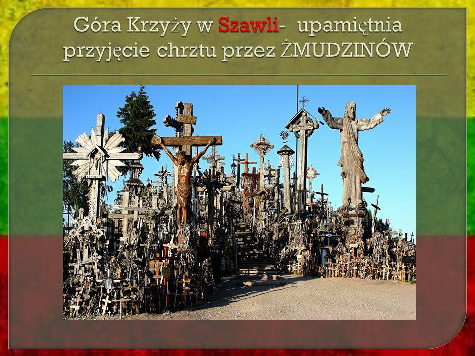 Góra Krzyży w Szawli- upamiętnia przyjęcie chrztu przez ŻMUDZINÓW