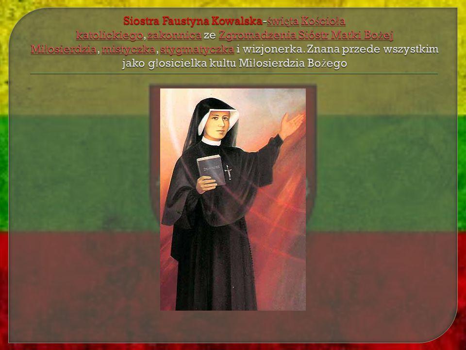 Siostra Faustyna Kowalska-święta Kościoła katolickiego, zakonnica ze Zgromadzenia Sióstr Matki Bożej Miłosierdzia, mistyczka, stygmatyczka i wizjonerka.