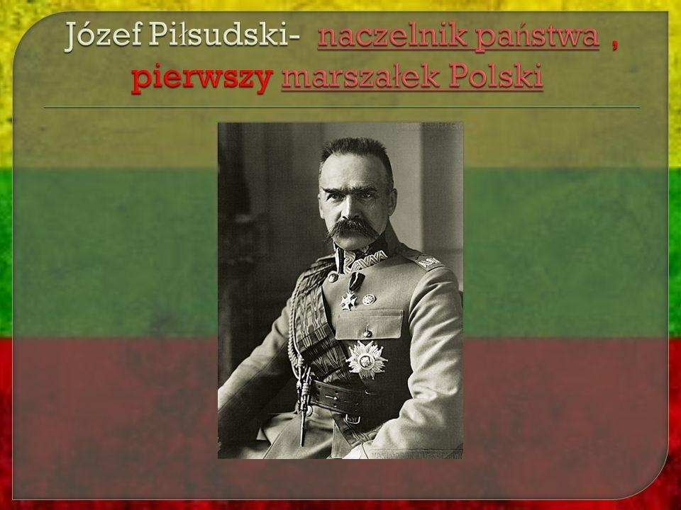Józef Piłsudski- naczelnik państwa , pierwszy marszałek Polski