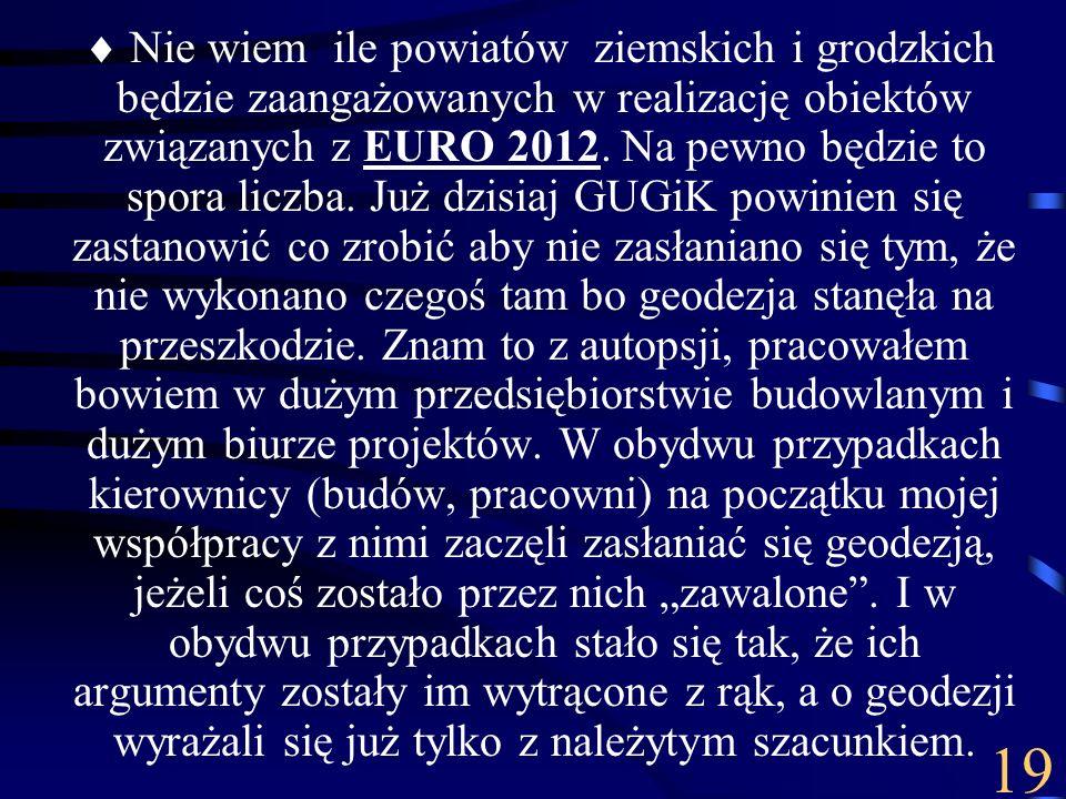 """ Nie wiem ile powiatów ziemskich i grodzkich będzie zaangażowanych w realizację obiektów związanych z EURO 2012. Na pewno będzie to spora liczba. Już dzisiaj GUGiK powinien się zastanowić co zrobić aby nie zasłaniano się tym, że nie wykonano czegoś tam bo geodezja stanęła na przeszkodzie. Znam to z autopsji, pracowałem bowiem w dużym przedsiębiorstwie budowlanym i dużym biurze projektów. W obydwu przypadkach kierownicy (budów, pracowni) na początku mojej współpracy z nimi zaczęli zasłaniać się geodezją, jeżeli coś zostało przez nich """"zawalone . I w obydwu przypadkach stało się tak, że ich argumenty zostały im wytrącone z rąk, a o geodezji wyrażali się już tylko z należytym szacunkiem."""