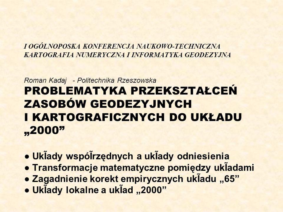 """I OGÓLNOPOSKA KONFERENCJA NAUKOWO-TECHNICZNA KARTOGRAFIA NUMERYCZNA I INFORMATYKA GEODEZYJNA Roman Kadaj - Politechnika Rzeszowska PROBLEMATYKA PRZEKSZTAŁCEŃ ZASOBÓW GEODEZYJNYCH I KARTOGRAFICZNYCH DO UKŁADU """"2000 ● UkĨady wspóĨrzędnych a ukĨady odniesienia ● Transformacje matematyczne pomiędzy ukĨadami ● Zagadnienie korekt empirycznych ukĨadu """"65 ● UkĨady lokalne a ukĨad """"2000"""