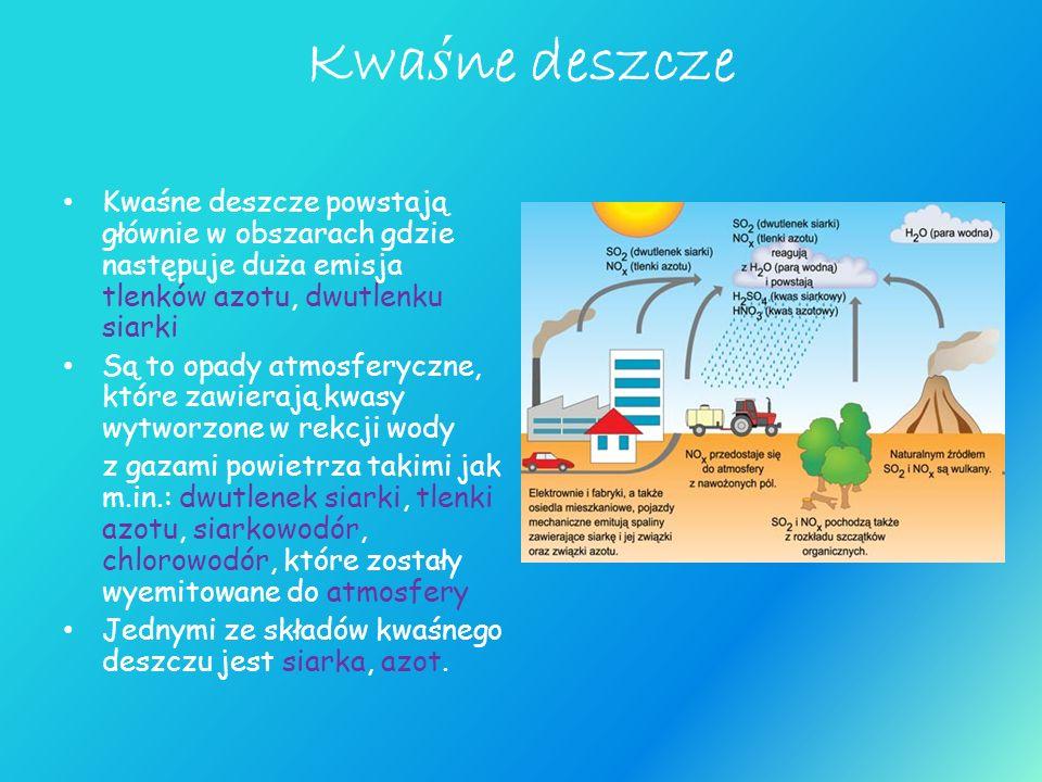 Kwaśne deszcze Kwaśne deszcze powstają głównie w obszarach gdzie następuje duża emisja tlenków azotu, dwutlenku siarki.