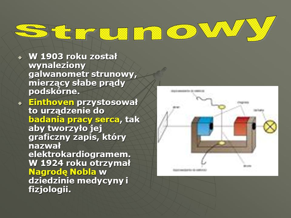 StrunowyW 1903 roku został wynaleziony galwanometr strunowy, mierzący słabe prądy podskórne.