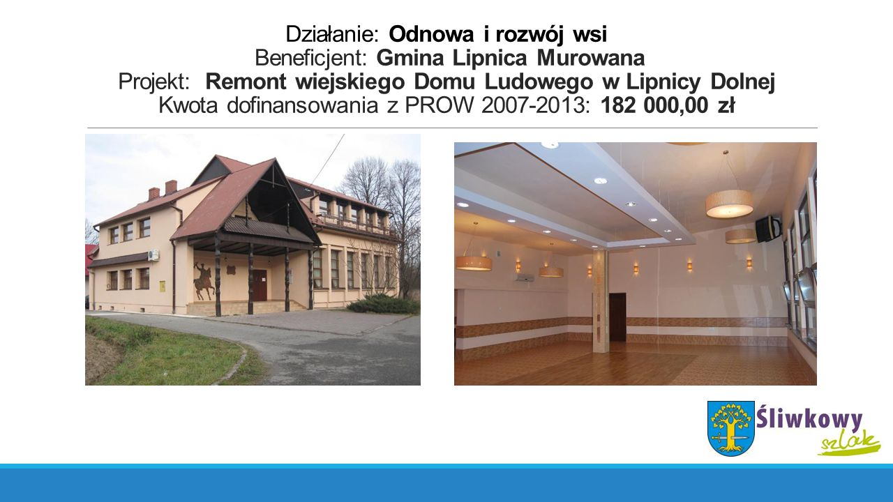 Działanie: Odnowa i rozwój wsi Beneficjent: Gmina Lipnica Murowana Projekt: Remont wiejskiego Domu Ludowego w Lipnicy Dolnej Kwota dofinansowania z PROW 2007-2013: 182 000,00 zł
