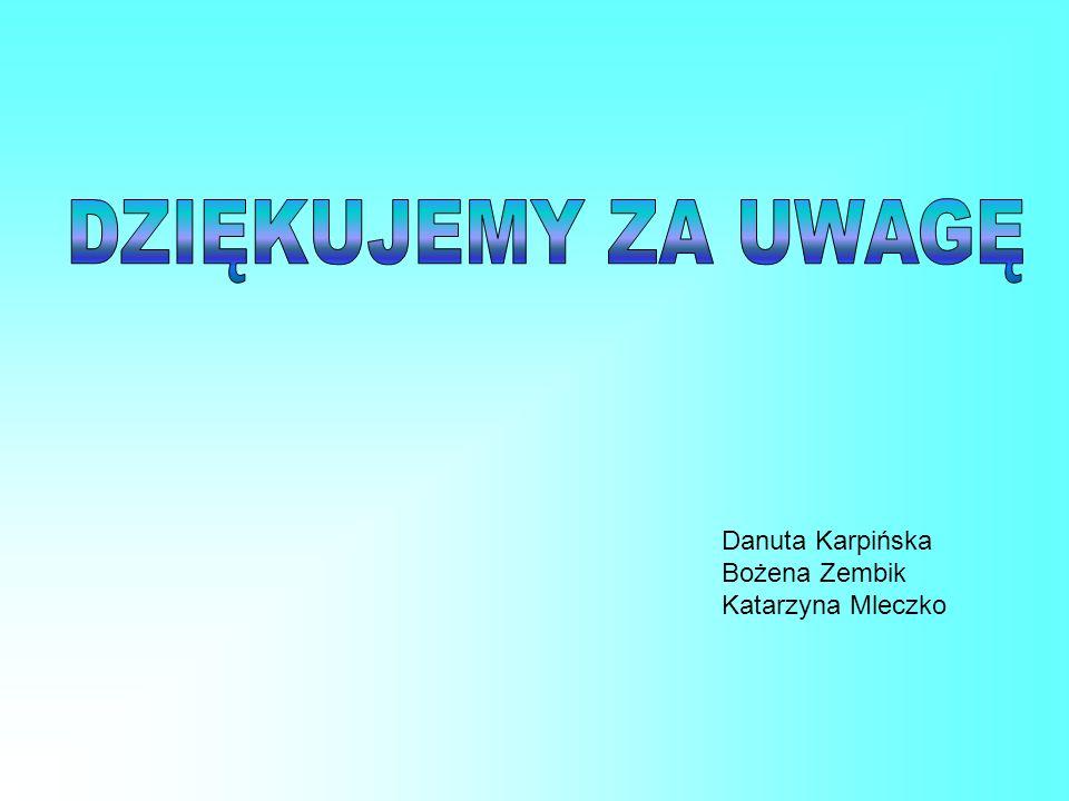 DZIĘKUJEMY ZA UWAGĘ Danuta Karpińska Bożena Zembik Katarzyna Mleczko