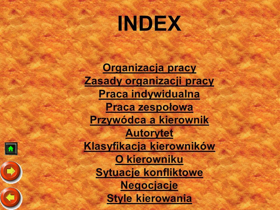 INDEX Organizacja pracy Zasady organizacji pracy Praca indywidualna Praca zespołowa Przywódca a kierownik Autorytet Klasyfikacja kierowników O kierowniku Sytuacje konfliktowe Negocjacje Style kierowania