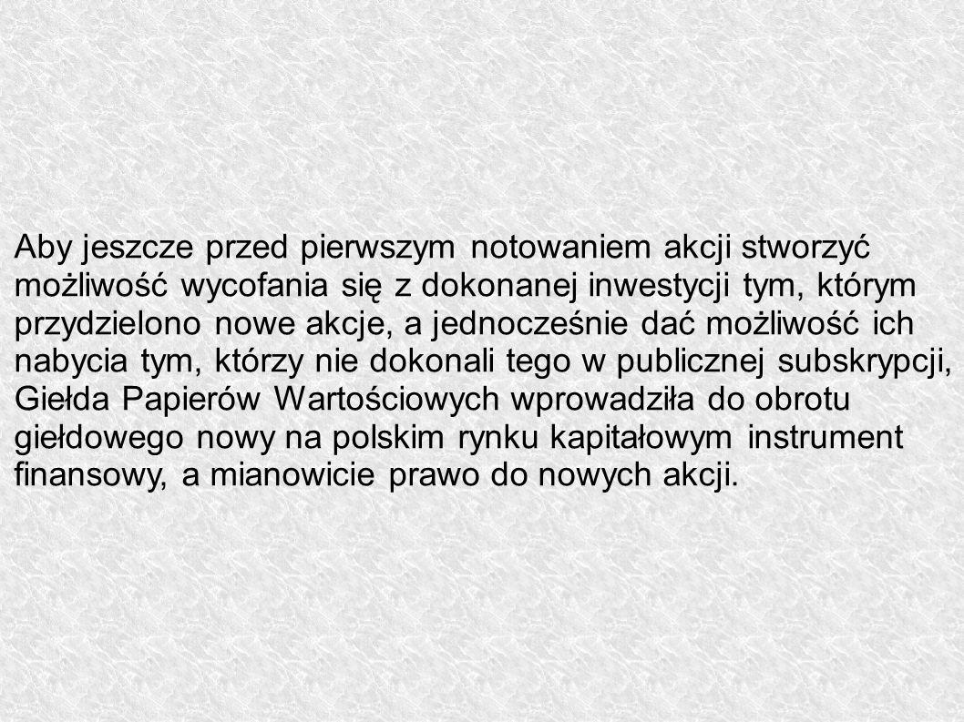 Aby jeszcze przed pierwszym notowaniem akcji stworzyć możliwość wycofania się z dokonanej inwestycji tym, którym przydzielono nowe akcje, a jednocześnie dać możliwość ich nabycia tym, którzy nie dokonali tego w publicznej subskrypcji, Giełda Papierów Wartościowych wprowadziła do obrotu giełdowego nowy na polskim rynku kapitałowym instrument finansowy, a mianowicie prawo do nowych akcji.