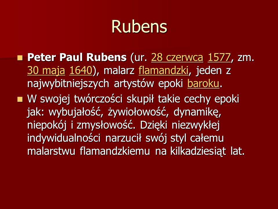 RubensPeter Paul Rubens (ur. 28 czerwca 1577, zm. 30 maja 1640), malarz flamandzki, jeden z najwybitniejszych artystów epoki baroku.