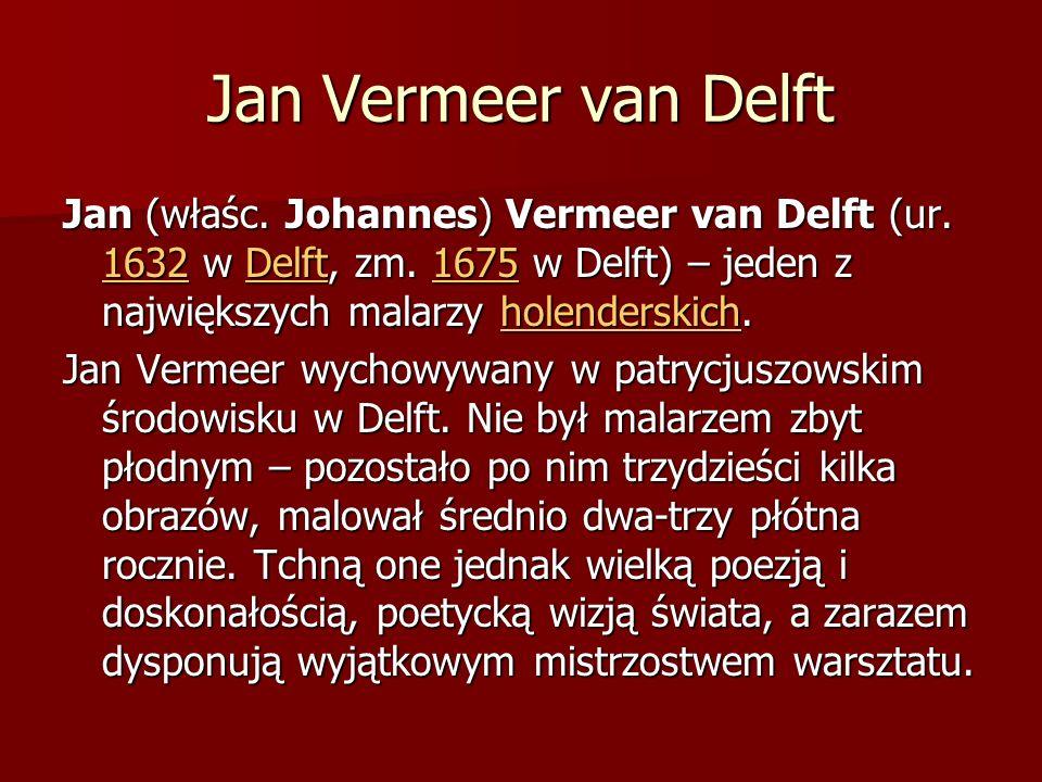 Jan Vermeer van Delft Jan (właśc. Johannes) Vermeer van Delft (ur. 1632 w Delft, zm. 1675 w Delft) – jeden z największych malarzy holenderskich.
