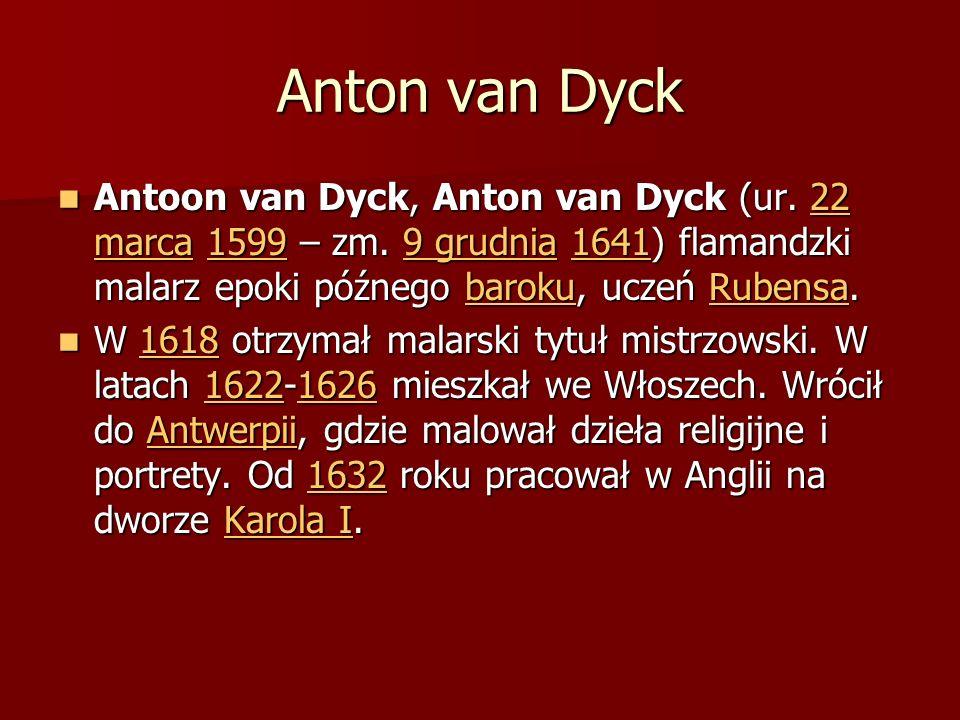 Anton van Dyck Antoon van Dyck, Anton van Dyck (ur. 22 marca 1599 – zm. 9 grudnia 1641) flamandzki malarz epoki późnego baroku, uczeń Rubensa.
