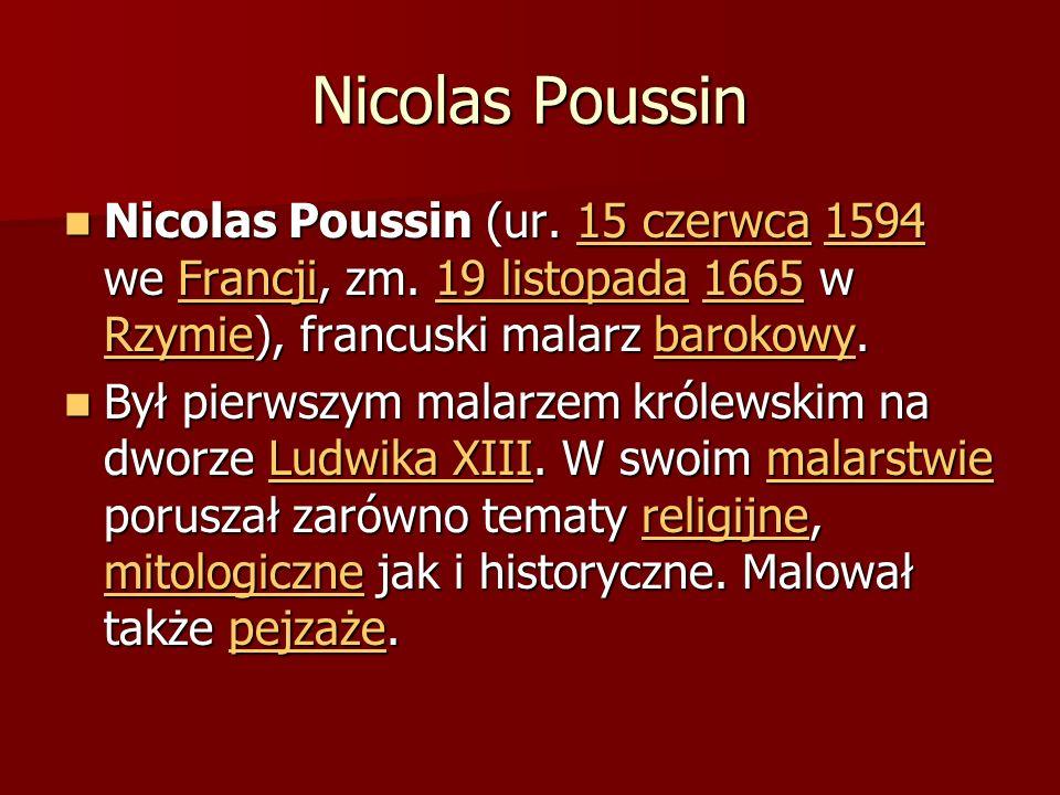 Nicolas Poussin Nicolas Poussin (ur. 15 czerwca 1594 we Francji, zm. 19 listopada 1665 w Rzymie), francuski malarz barokowy.
