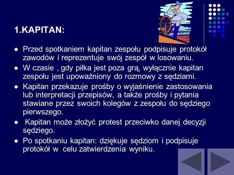 1.KAPITAN:Przed spotkaniem kapitan zespołu podpisuje protokół zawodów i reprezentuje swój zespół w losowaniu.