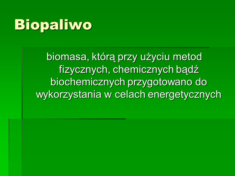 Biopaliwo biomasa, którą przy użyciu metod fizycznych, chemicznych bądź biochemicznych przygotowano do wykorzystania w celach energetycznych.