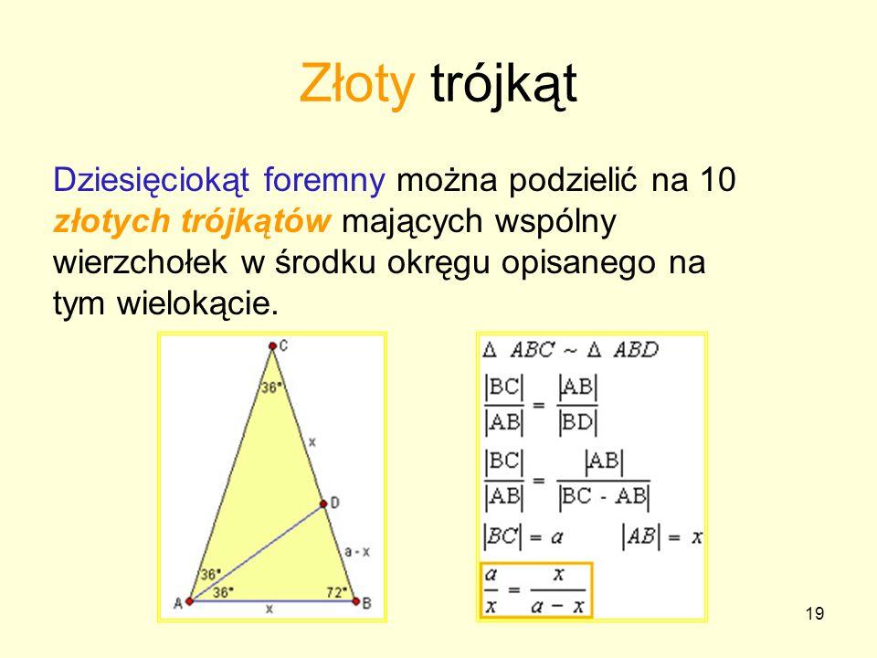 Złoty trójkąt Dziesięciokąt foremny można podzielić na 10 złotych trójkątów mających wspólny wierzchołek w środku okręgu opisanego na tym wielokącie.