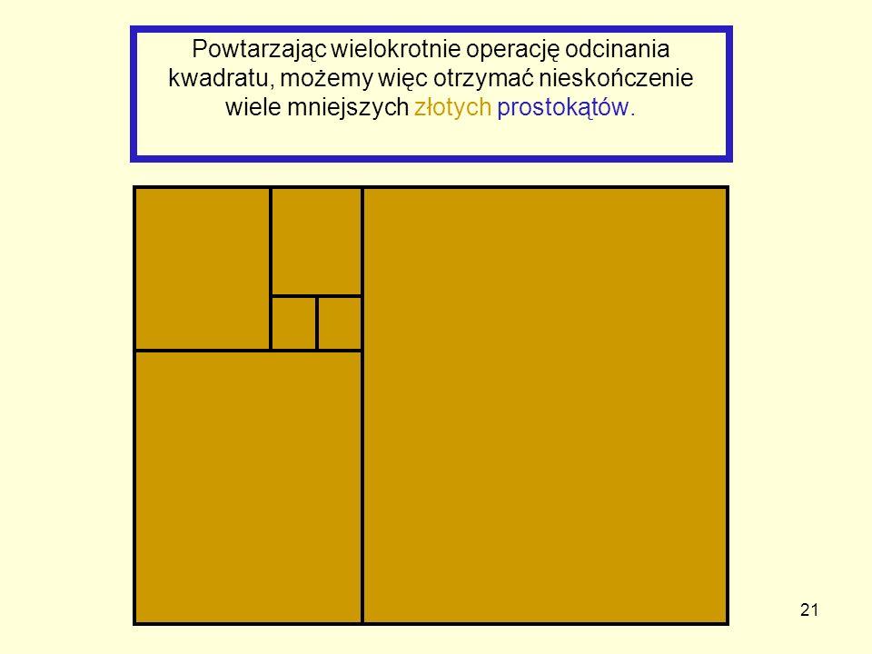 Powtarzając wielokrotnie operację odcinania kwadratu, możemy więc otrzymać nieskończenie wiele mniejszych złotych prostokątów.