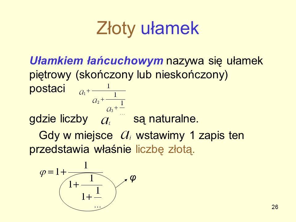 Złoty ułamek Ułamkiem łańcuchowym nazywa się ułamek piętrowy (skończony lub nieskończony) postaci. gdzie liczby są naturalne.