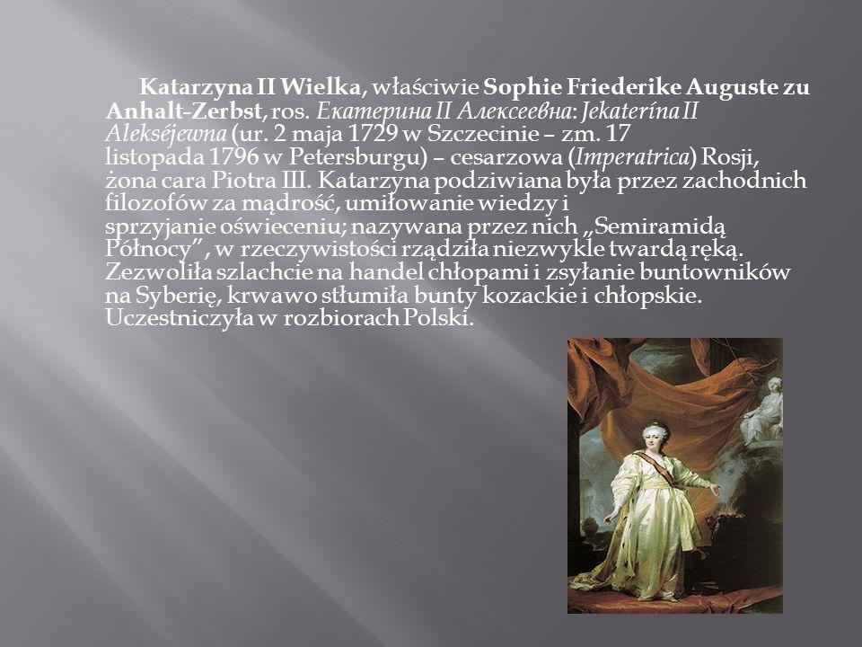Katarzyna II Wielka, właściwie Sophie Friederike Auguste zu Anhalt-Zerbst, ros. Екатерина II Алексеевна: Jekaterína II Alekséjewna (ur. 2 maja 1729 w Szczecinie – zm. 17 listopada 1796 w Petersburgu) – cesarzowa (Imperatrica) Rosji, żona cara Piotra III.