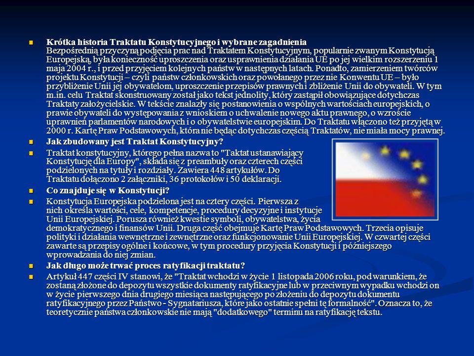 Krótka historia Traktatu Konstytucyjnego i wybrane zagadnienia Bezpośrednią przyczyną podjęcia prac nad Traktatem Konstytucyjnym, popularnie zwanym Konstytucją Europejską, była konieczność uproszczenia oraz usprawnienia działania UE po jej wielkim rozszerzeniu 1 maja 2004 r., i przed przyjęciem kolejnych państw w następnych latach. Ponadto, zamierzeniem twórców projektu Konstytucji – czyli państw członkowskich oraz powołanego przez nie Konwentu UE – było przybliżenie Unii jej obywatelom, uproszczenie przepisów prawnych i zbliżenie Unii do obywateli. W tym m.in. celu Traktat skonstruowany został jako tekst jednolity, który zastąpił obowiązujące dotychczas Traktaty założycielskie. W tekście znalazły się postanowienia o wspólnych wartościach europejskich, o prawie obywateli do występowania z wnioskiem o uchwalenie nowego aktu prawnego, o wzroście uprawnień parlamentów narodowych i o obywatelstwie europejskim. Do Traktatu włączono też przyjętą w 2000 r. Kartę Praw Podstawowych, która nie będąc dotychczas częścią Traktatów, nie miała mocy prawnej.