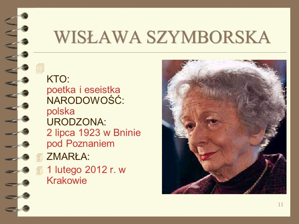 WISŁAWA SZYMBORSKA KTO: poetka i eseistka NARODOWOŚĆ: polska URODZONA: 2 lipca 1923 w Bninie pod Poznaniem.
