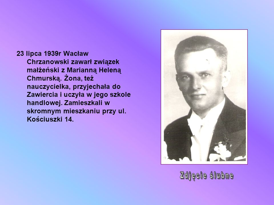 23 lipca 1939r Wacław Chrzanowski zawarł związek małżeński z Marianną Heleną Chmurską. Żona, też nauczycielka, przyjechała do Zawiercia i uczyła w jego szkole handlowej. Zamieszkali w skromnym mieszkaniu przy ul. Kościuszki 14.