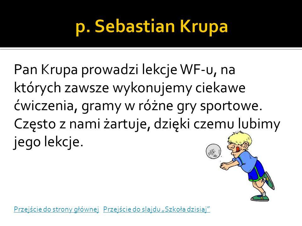 p. Sebastian Krupa Pan Krupa prowadzi lekcje WF-u, na których zawsze wykonujemy ciekawe ćwiczenia, gramy w różne gry sportowe.
