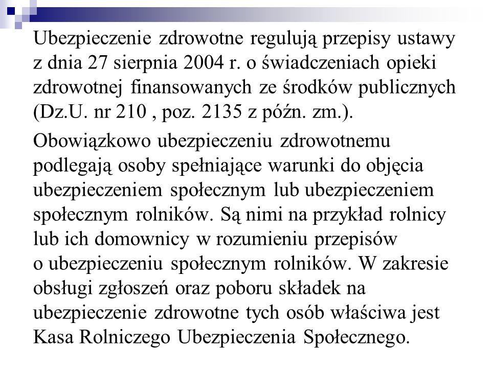 Ubezpieczenie zdrowotne regulują przepisy ustawy z dnia 27 sierpnia 2004 r. o świadczeniach opieki zdrowotnej finansowanych ze środków publicznych (Dz.U. nr 210 , poz. 2135 z późn. zm.).