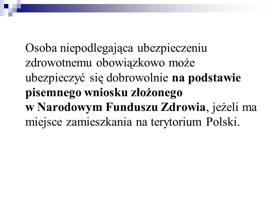 Osoba niepodlegająca ubezpieczeniu zdrowotnemu obowiązkowo może ubezpieczyć się dobrowolnie na podstawie pisemnego wniosku złożonego w Narodowym Funduszu Zdrowia, jeżeli ma miejsce zamieszkania na terytorium Polski.