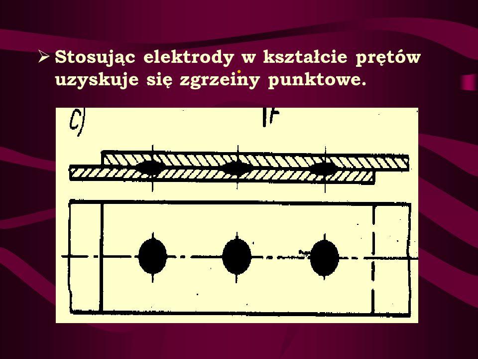 Stosując elektrody w kształcie prętów uzyskuje się zgrzeiny punktowe.