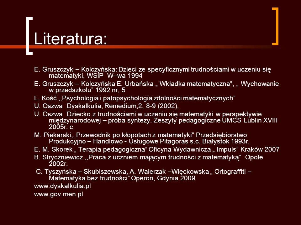 Literatura: E. Gruszczyk – Kolczyńska: Dzieci ze specyficznymi trudnościami w uczeniu się matematyki, WSiP W–wa 1994.
