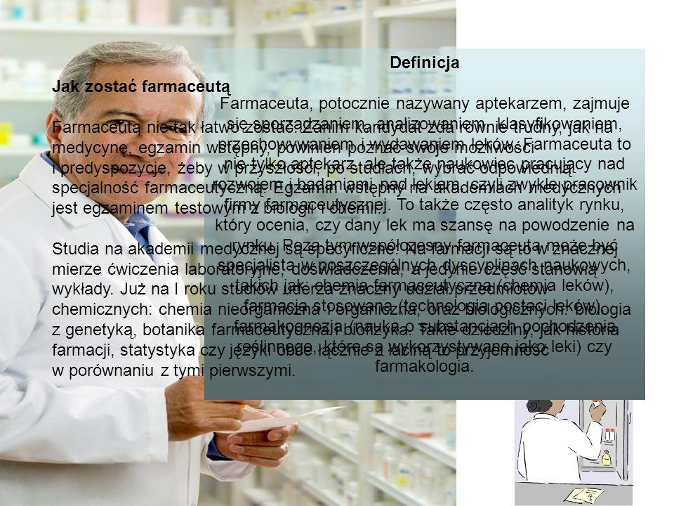 Definicja Farmaceuta, potocznie nazywany aptekarzem, zajmuje się sporządzaniem, analizowaniem, klasyfikowaniem, przechowywaniem i wydawaniem leków. Farmaceuta to nie tylko aptekarz, ale także naukowiec pracujący nad rozwojem i badaniami nad lekiem, czyli zwykle pracownik firmy farmaceutycznej. To także często analityk rynku, który ocenia, czy dany lek ma szansę na powodzenie na rynku. Poza tym współczesny farmaceuta może być specjalistą w poszczególnych dyscyplinach naukowych, takich jak: chemia farmaceutyczna (chemia leków), farmacja stosowana (technologia postaci leków), farmakognozja (nauka o substancjach pochodzenia roślinnego, które są wykorzystywane jako leki) czy farmakologia.