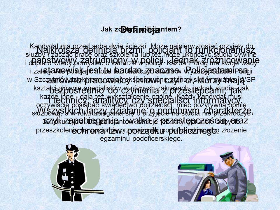Definicja Najkrótsza definicja brzmi: policjant to funkcjonariusz państwowy zatrudniony w policji. Jednak zróżnicowanie stanowisk jest tu bardzo znaczne. Policjantami są zarówno pracownicy liniowi, czyli ci, którzy mają bezpośrednio do czynienia z przestępcami, jak i technicy, analitycy czy specjaliści informatycy. Wszystkich łączy działanie o podobnym charakterze, czyli zapobieganie i walka z przestępczością oraz ochrona tzw. porządku publicznego.