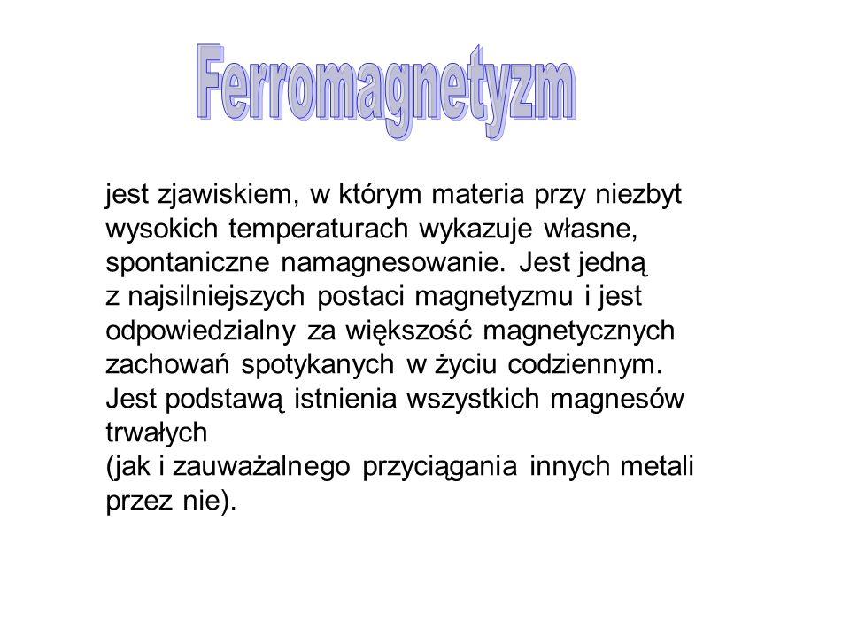 Ferromagnetyzm jest zjawiskiem, w którym materia przy niezbyt wysokich temperaturach wykazuje własne, spontaniczne namagnesowanie. Jest jedną.