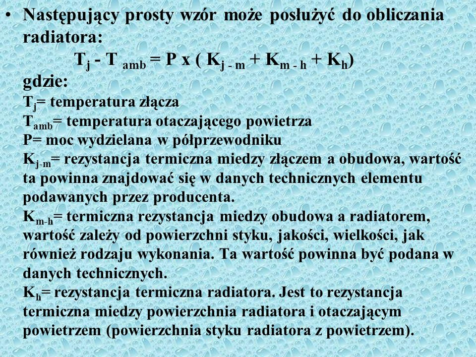 Następujący prosty wzór może posłużyć do obliczania radiatora: Tj - T amb = P x ( Kj - m + Km - h + Kh) gdzie: Tj= temperatura złącza Tamb= temperatura otaczającego powietrza P= moc wydzielana w półprzewodniku Kj-m= rezystancja termiczna miedzy złączem a obudowa, wartość ta powinna znajdować się w danych technicznych elementu podawanych przez producenta.