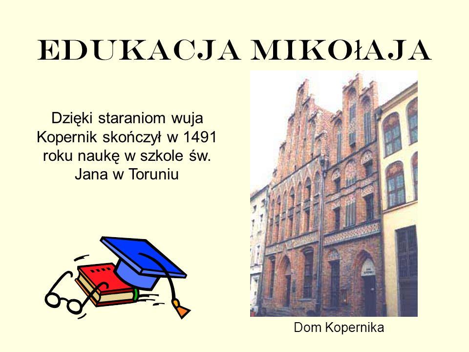 Edukacja Mikołaja Dzięki staraniom wuja Kopernik skończył w 1491 roku naukę w szkole św. Jana w Toruniu.