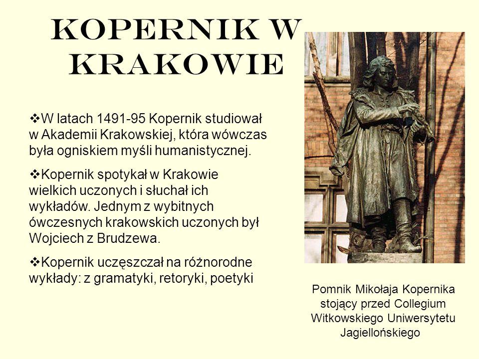 KOPERNIK W KRAKOWIE W latach 1491-95 Kopernik studiował w Akademii Krakowskiej, która wówczas była ogniskiem myśli humanistycznej.
