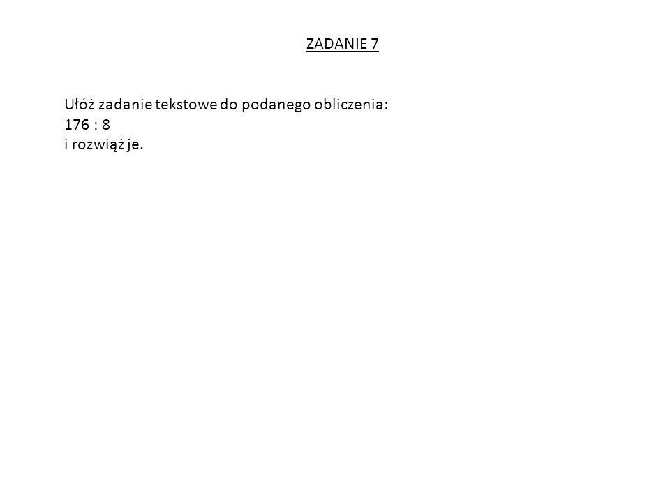 ZADANIE 7 Ułóż zadanie tekstowe do podanego obliczenia: 176 : 8 i rozwiąż je.