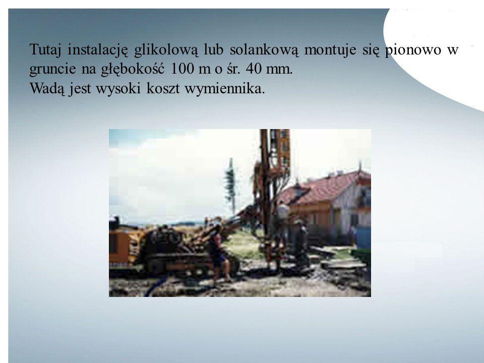 Tutaj instalację glikolową lub solankową montuje się pionowo w gruncie na głębokość 100 m o śr. 40 mm.