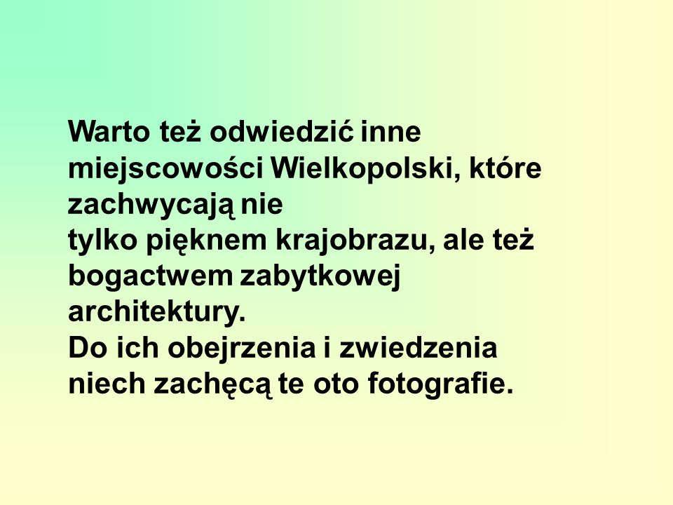 Warto też odwiedzić inne miejscowości Wielkopolski, które zachwycają nie tylko pięknem krajobrazu, ale też bogactwem zabytkowej architektury.