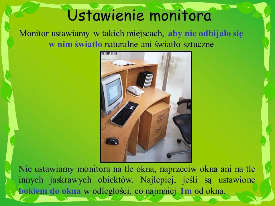 Ustawienie monitora Monitor ustawiamy w takich miejscach, aby nie odbijało się w nim światło naturalne ani światło sztuczne.