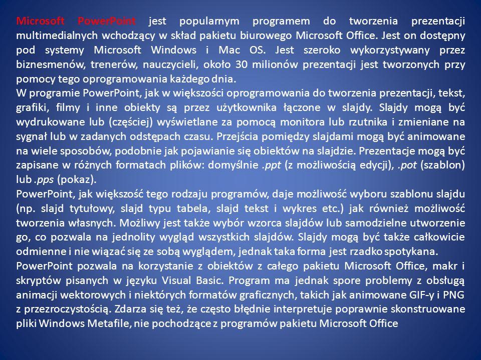 Microsoft PowerPoint jest popularnym programem do tworzenia prezentacji multimedialnych wchodzący w skład pakietu biurowego Microsoft Office. Jest on dostępny pod systemy Microsoft Windows i Mac OS. Jest szeroko wykorzystywany przez biznesmenów, trenerów, nauczycieli, około 30 milionów prezentacji jest tworzonych przy pomocy tego oprogramowania każdego dnia.