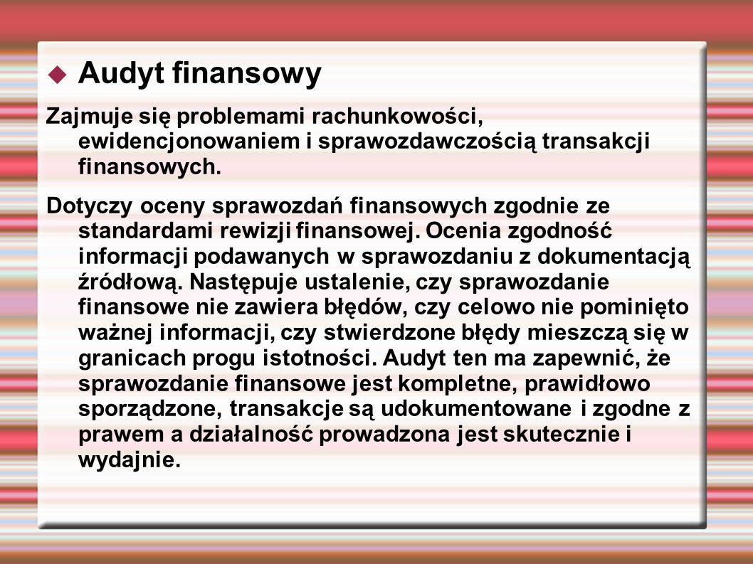 Audyt finansowy Zajmuje się problemami rachunkowości, ewidencjonowaniem i sprawozdawczością transakcji finansowych.