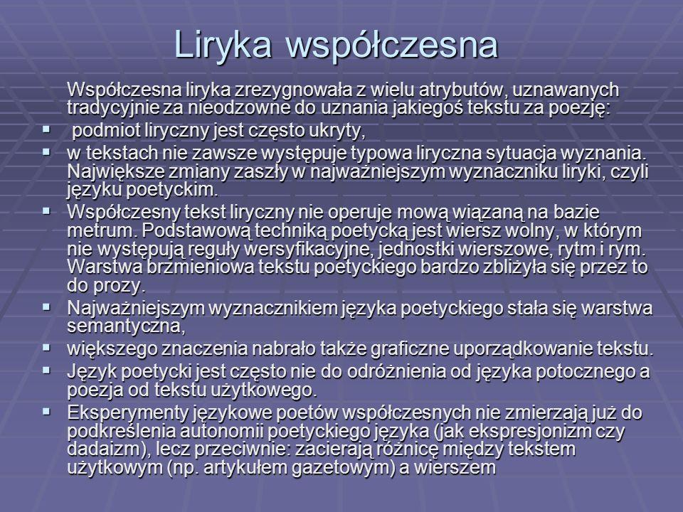 Liryka współczesna Współczesna liryka zrezygnowała z wielu atrybutów, uznawanych tradycyjnie za nieodzowne do uznania jakiegoś tekstu za poezję: