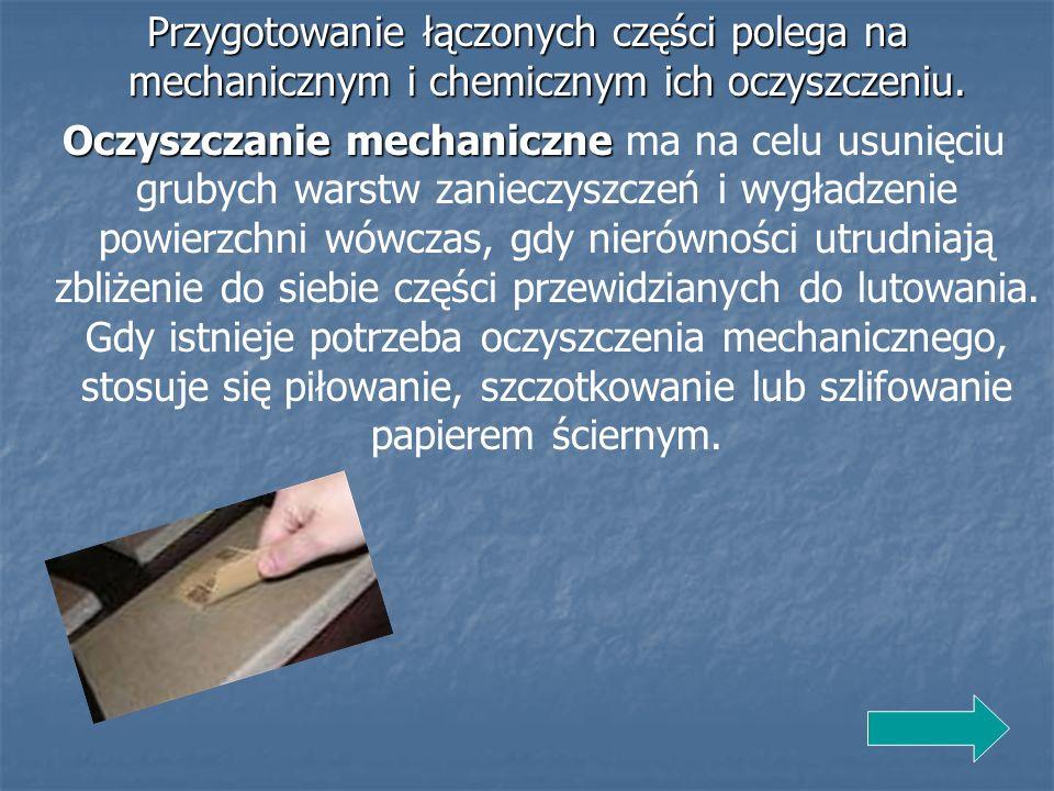 Przygotowanie łączonych części polega na mechanicznym i chemicznym ich oczyszczeniu.