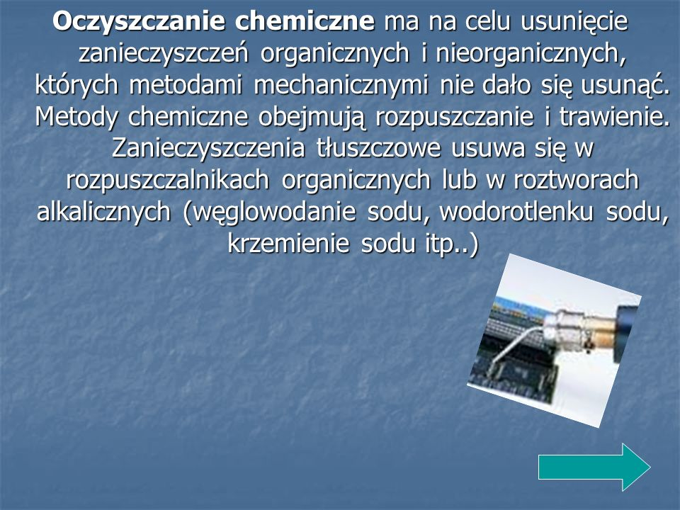 Oczyszczanie chemiczne ma na celu usunięcie zanieczyszczeń organicznych i nieorganicznych, których metodami mechanicznymi nie dało się usunąć.