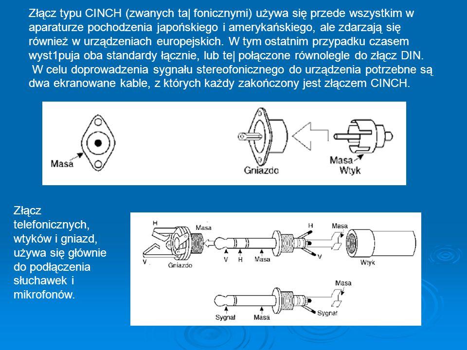 Złącz typu CINCH (zwanych ta| fonicznymi) używa się przede wszystkim w aparaturze pochodzenia japońskiego i amerykańskiego, ale zdarzają się również w urządzeniach europejskich. W tym ostatnim przypadku czasem wyst1puja oba standardy łącznie, lub te| połączone równolegle do złącz DIN. W celu doprowadzenia sygnału stereofonicznego do urządzenia potrzebne są dwa ekranowane kable, z których każdy zakończony jest złączem CINCH.